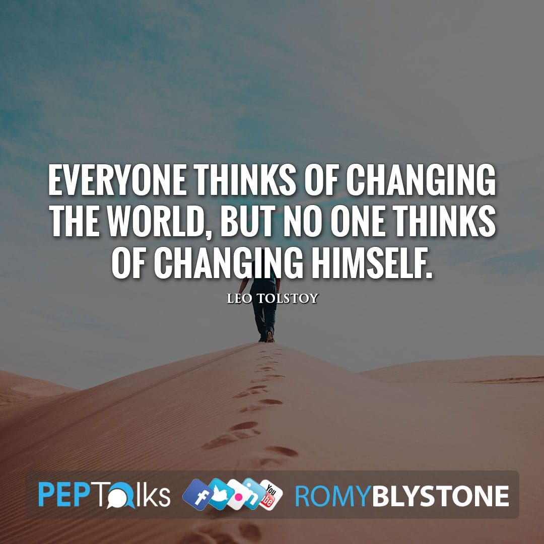 Everyone thinks of changing the world, but no one thinks of changing himself. by Leo Tolstoy