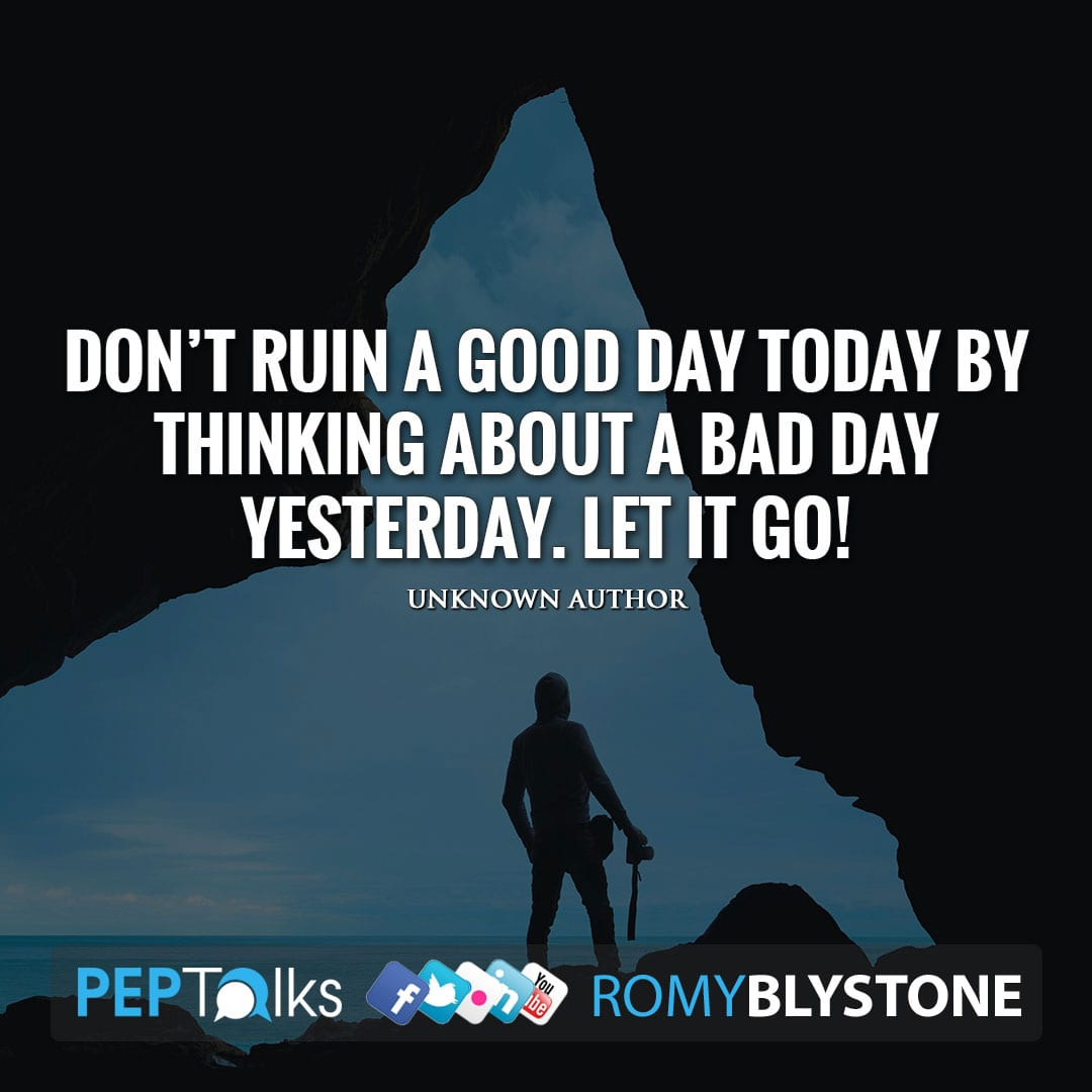 Don't ruin a good day today by thinking about a bad day yesterday. Let it go! by Unknown Author