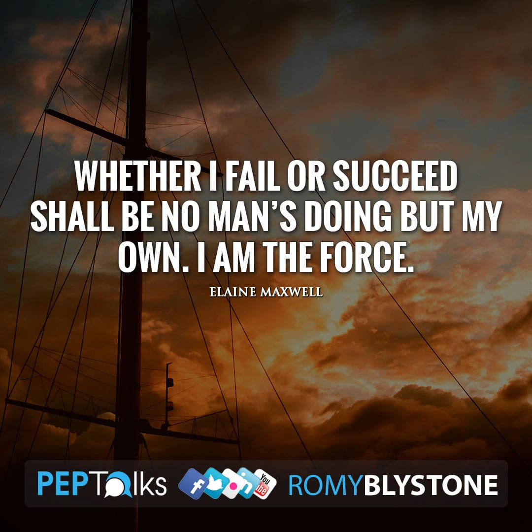 Whether I fail or succeed shall be no man's doing but my own. I am the force. by Elaine Maxwell