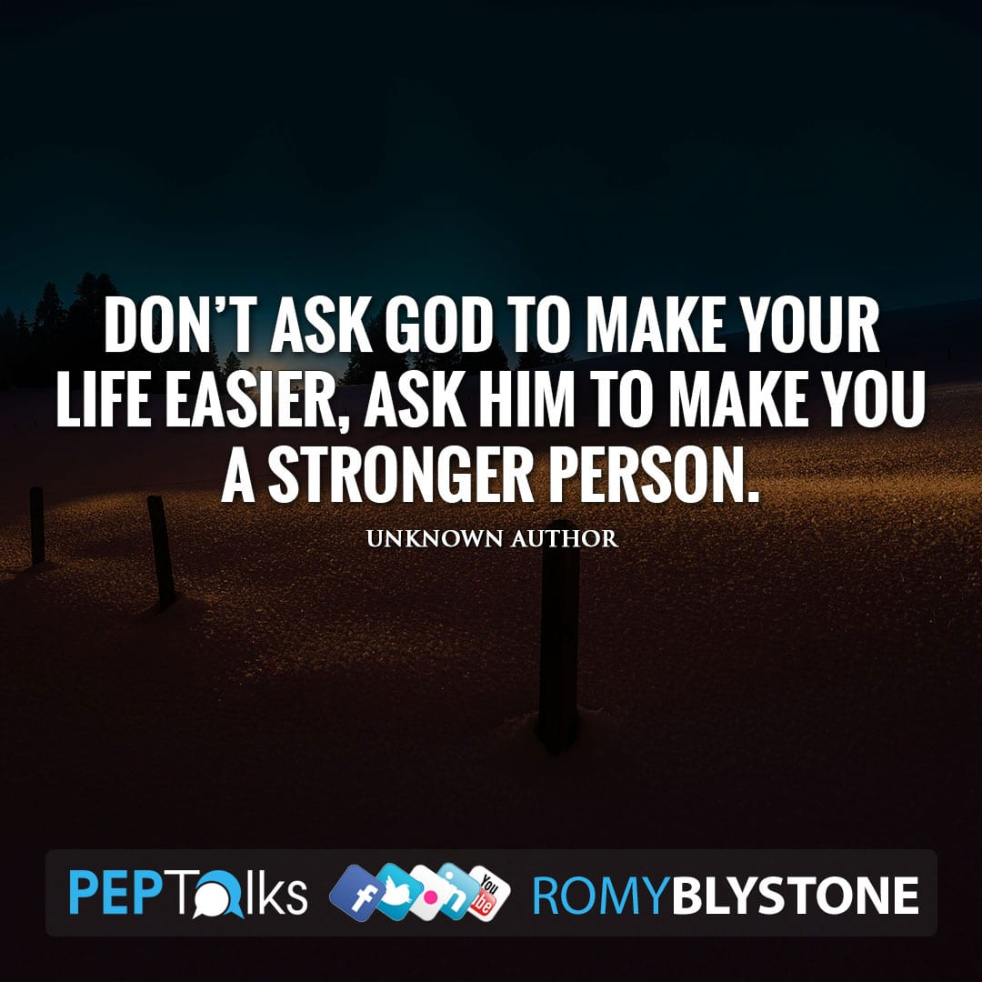 Don't ask God to make your life easier, ask him to make you a stronger person. by Unknown Author