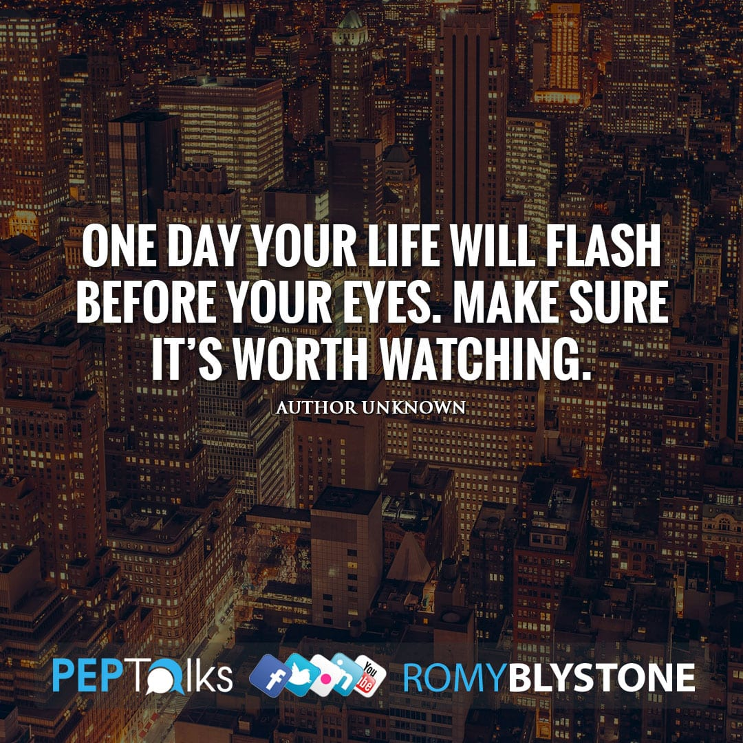 One day your life will flash before your eyes. Make sure it's worth watching. by Author Unknown