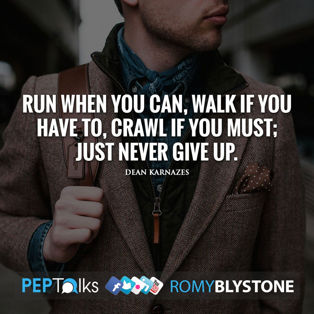 Run when you can, walk if you have to, crawl if you must; just never give up. by Dean Karnazes