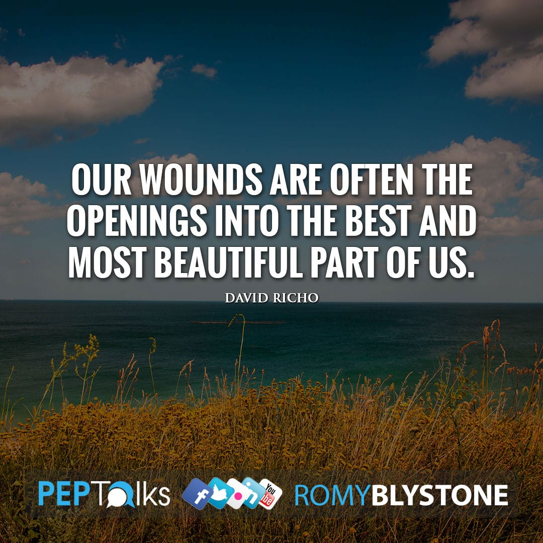 Our wounds are often the openings into the best and most beautiful part of us. by David Richo