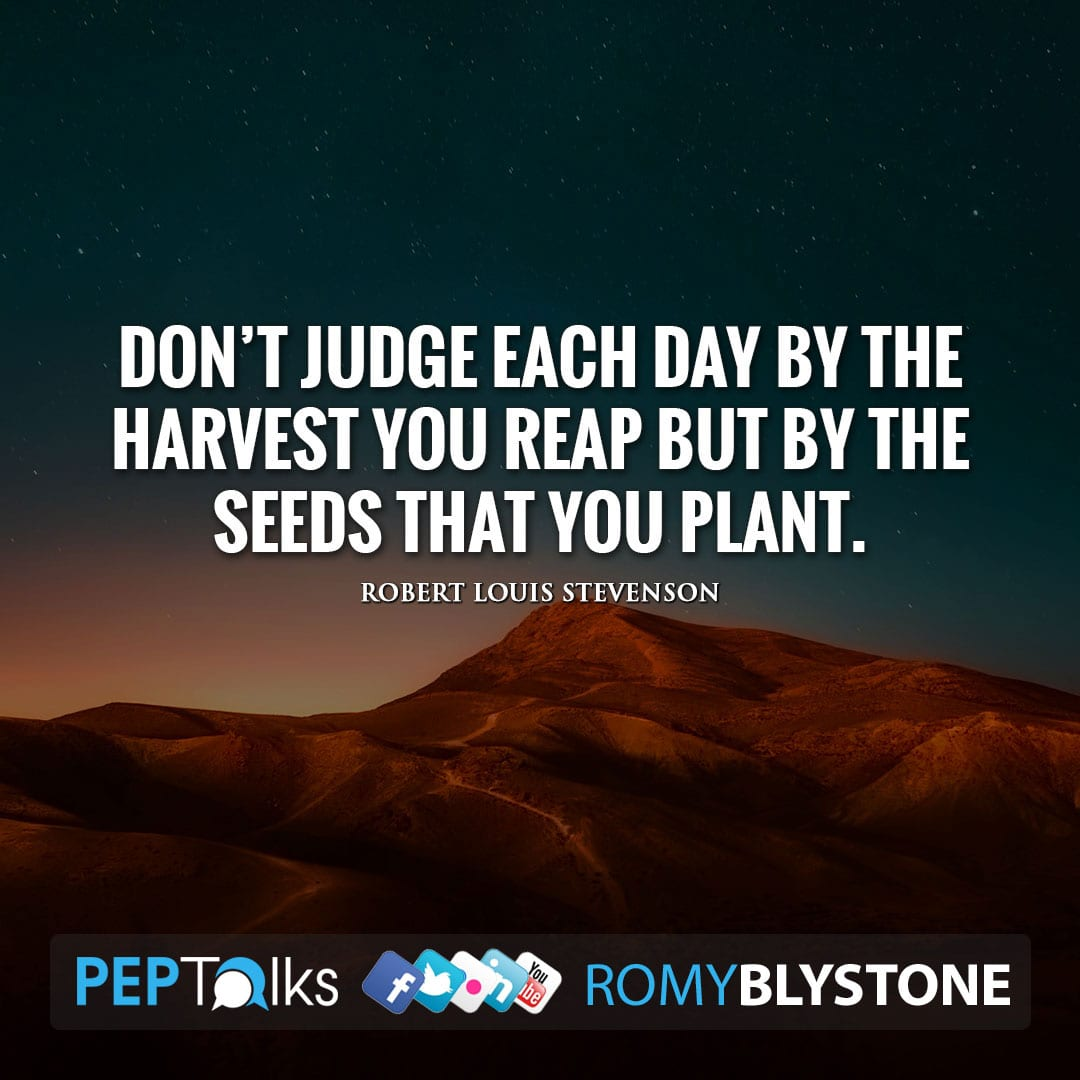 Don't judge each day by the harvest you reap but by the seeds that you plant. by Robert Louis Stevenson
