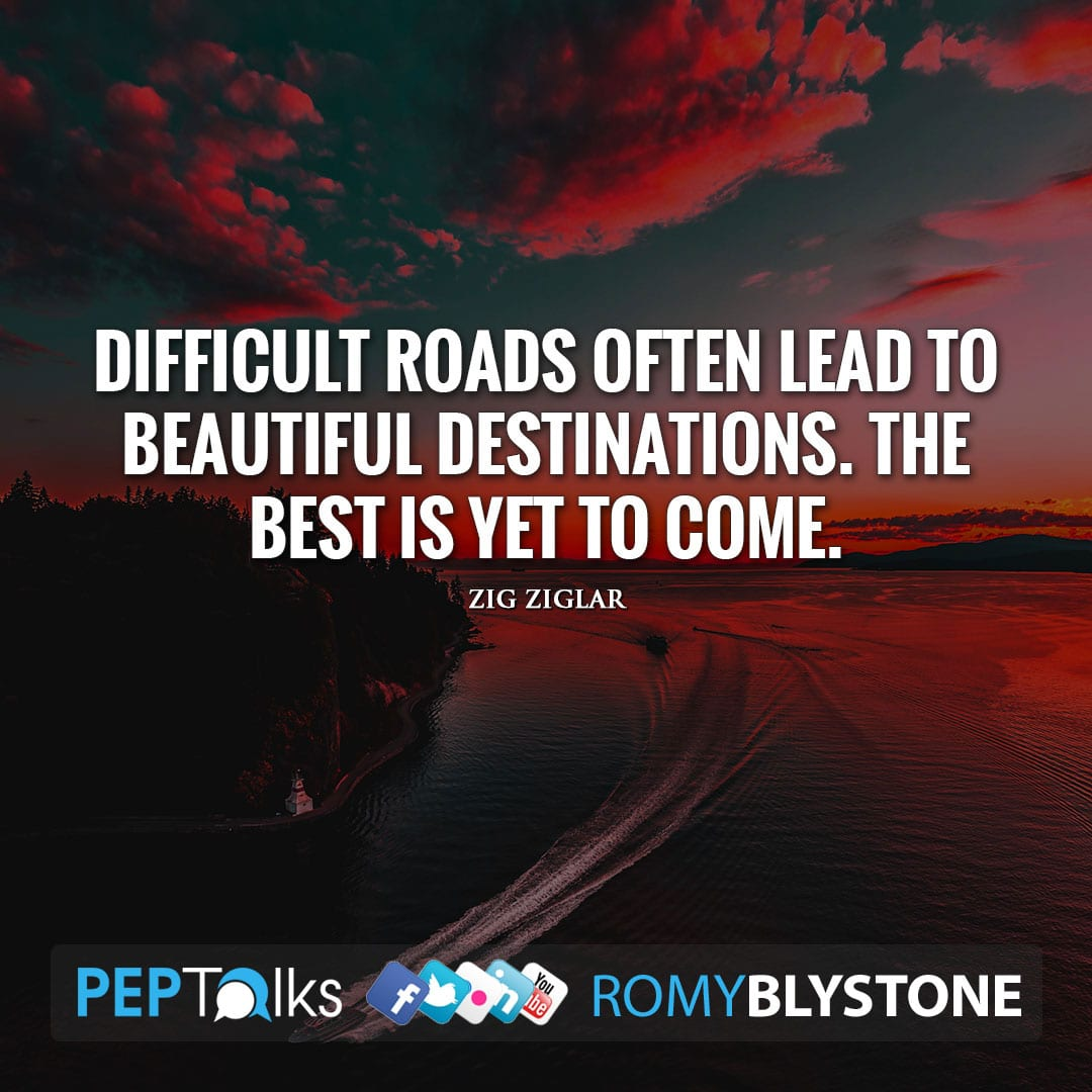 Difficult roads often lead to beautiful destinations. The best is yet to come. by Zig Ziglar