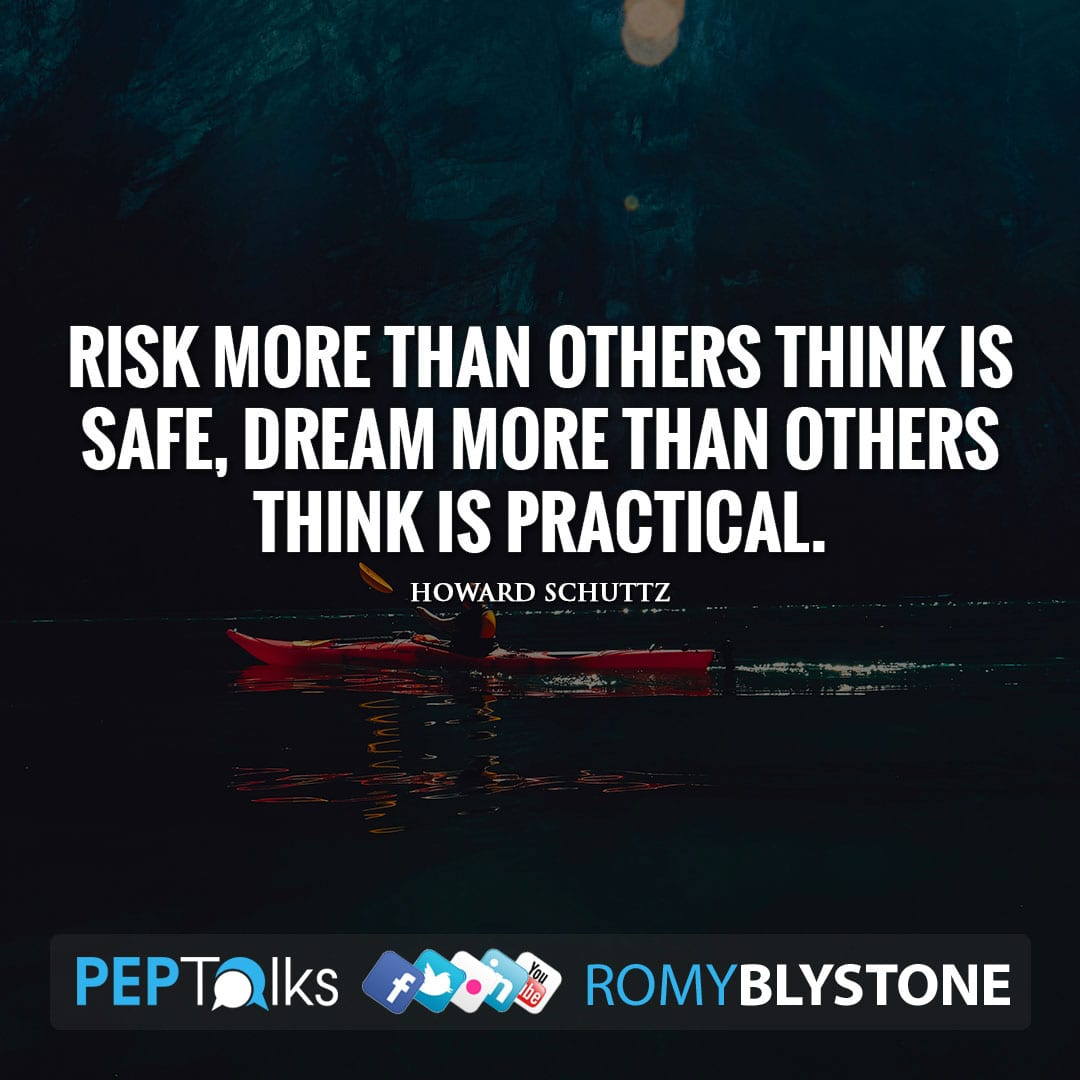 Risk more than others think is safe, dream more than others think is practical. by Howard Schuttz