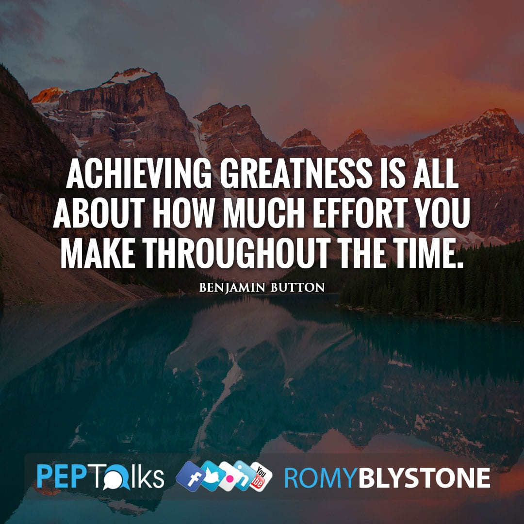 Achieving greatness is all about how much effort you make throughout the time. by Benjamin Button