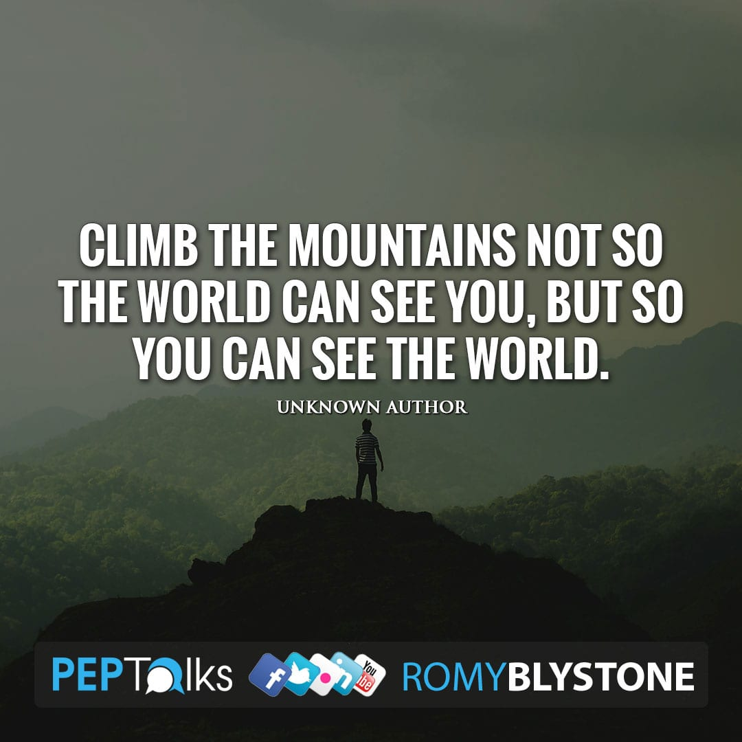 Climb the mountains not so the world can see you, but so you can see the world. by Unknown Author