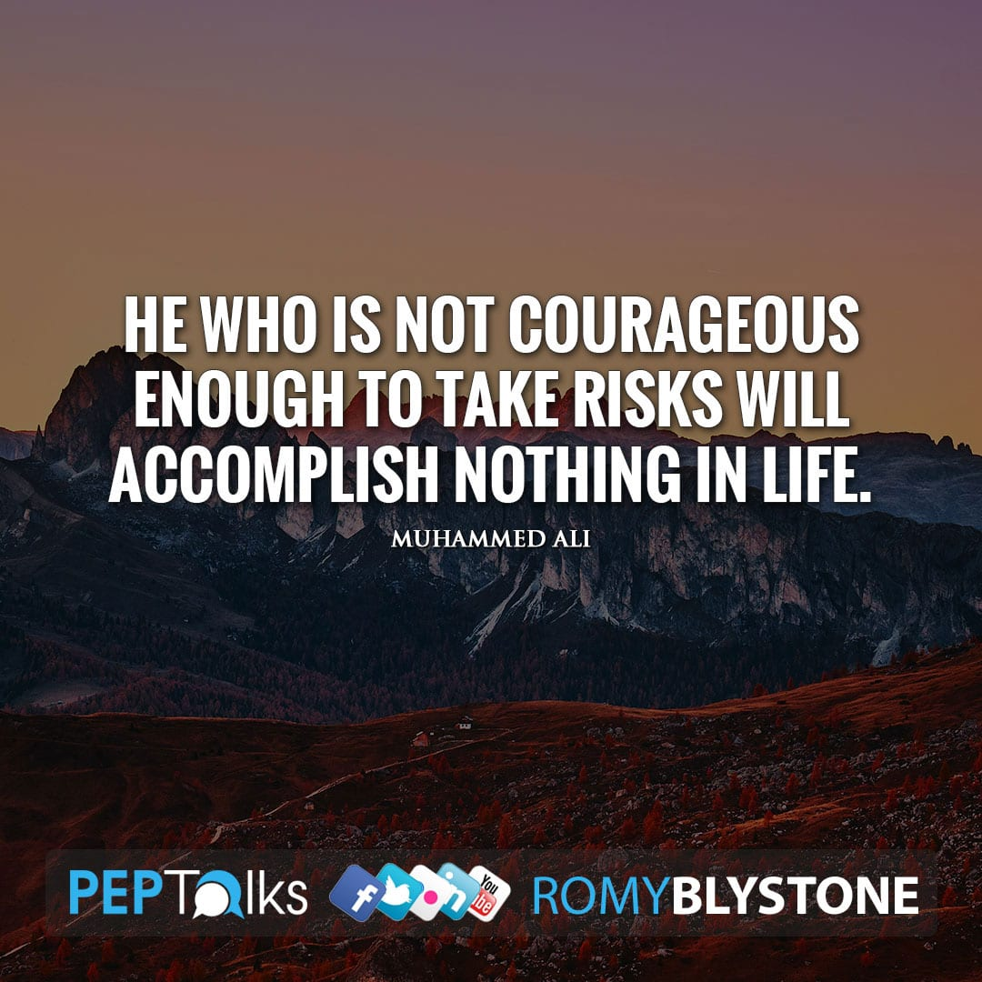 He who is not courageous enough to take risks will accomplish nothing in life. by Muhammed Ali