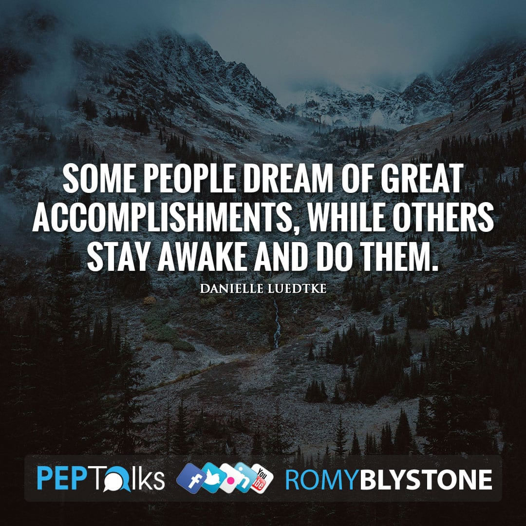 Some people dream of great accomplishments, while others stay awake and do them. by Danielle Luedtke