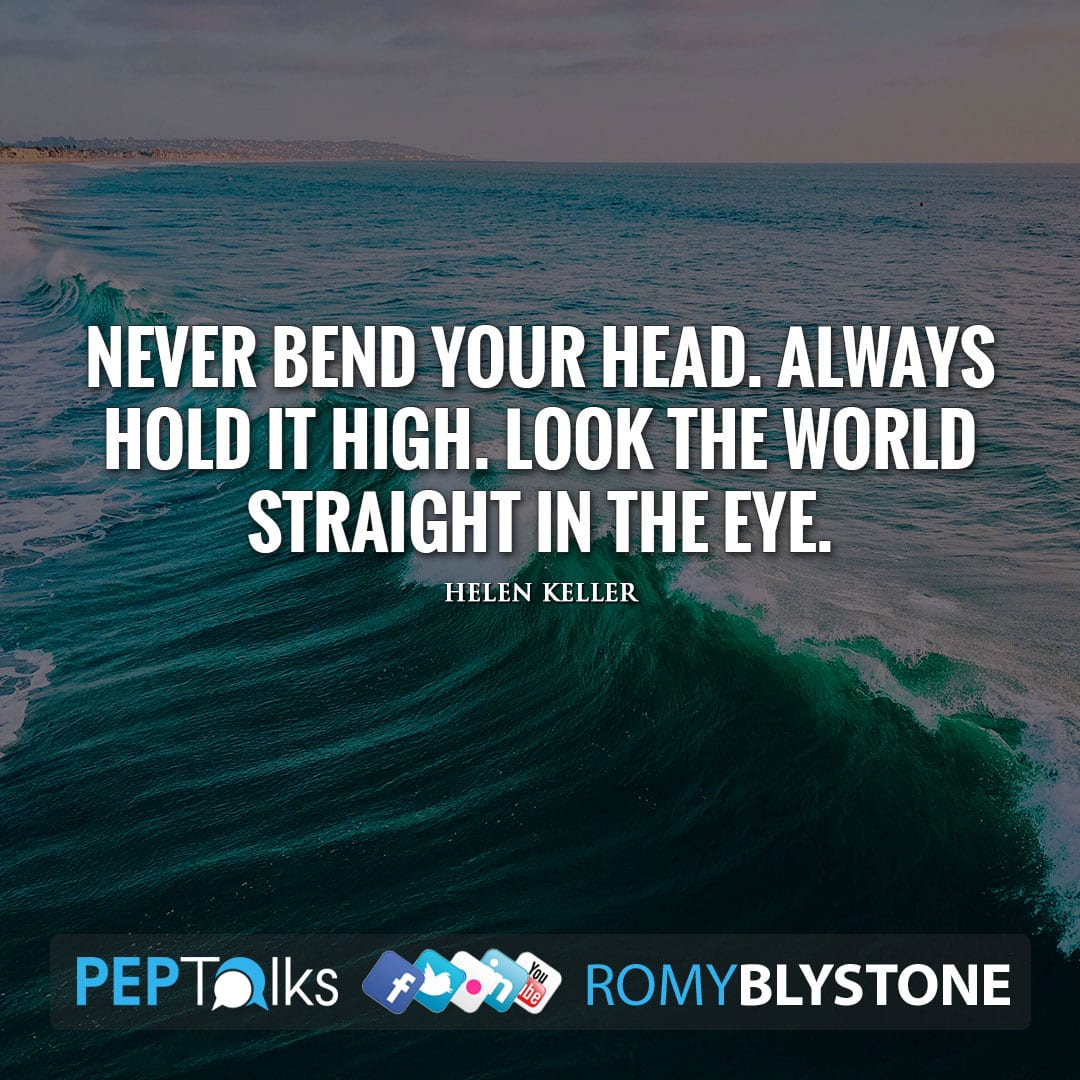 Never bend your head. Always hold it high. Look the world straight in the eye. by Helen Keller