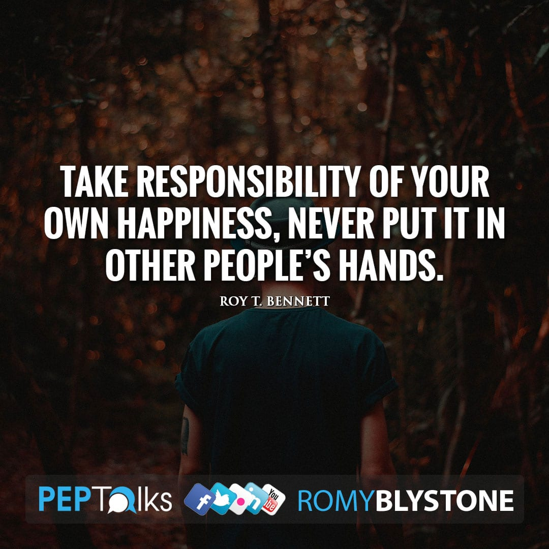 Take responsibility of your own happiness, never put it in other people's hands. by Roy T. Bennett