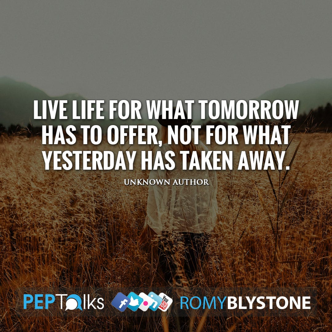 Live life for what tomorrow has to offer, not for what yesterday has taken away. by Unknown Author