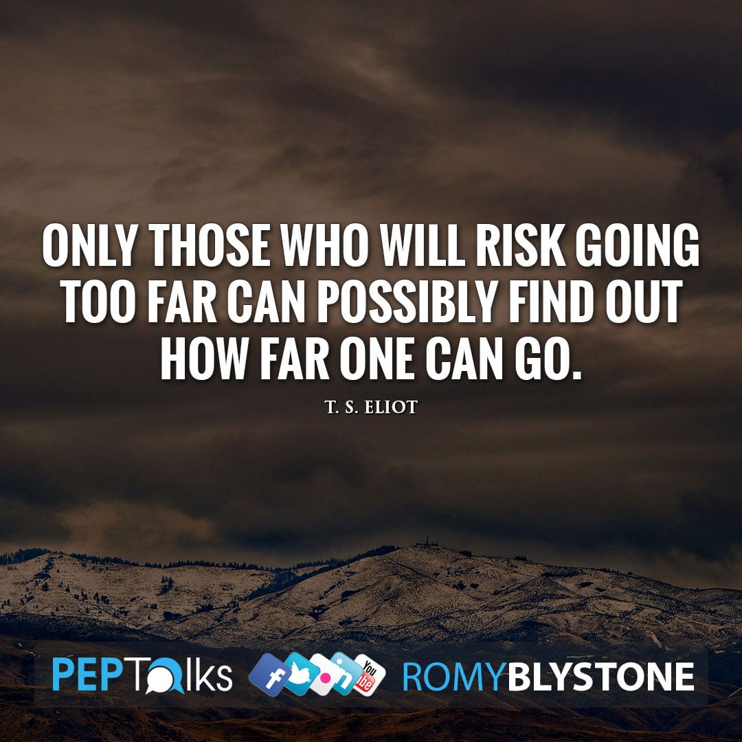 Only those who will risk going too far can possibly find out how far one can go. by T. S. Eliot
