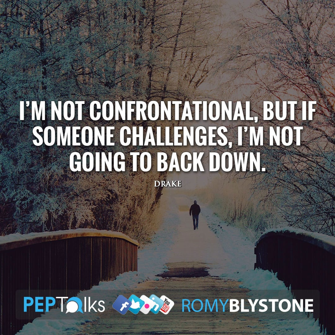 I'm not confrontational, but if someone challenges, I'm not going to back down. by Drake
