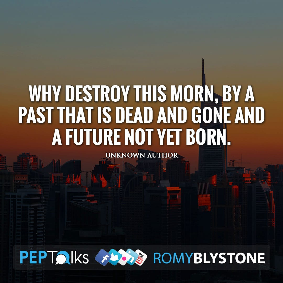 Why destroy this morn, by a past that is dead and gone and a future not yet born. by Unknown Author