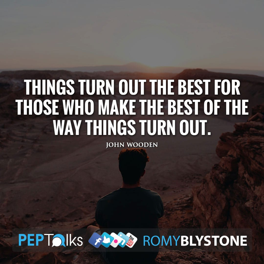 Things turn out the best for those who make the best of the way things turn out. by John Wooden