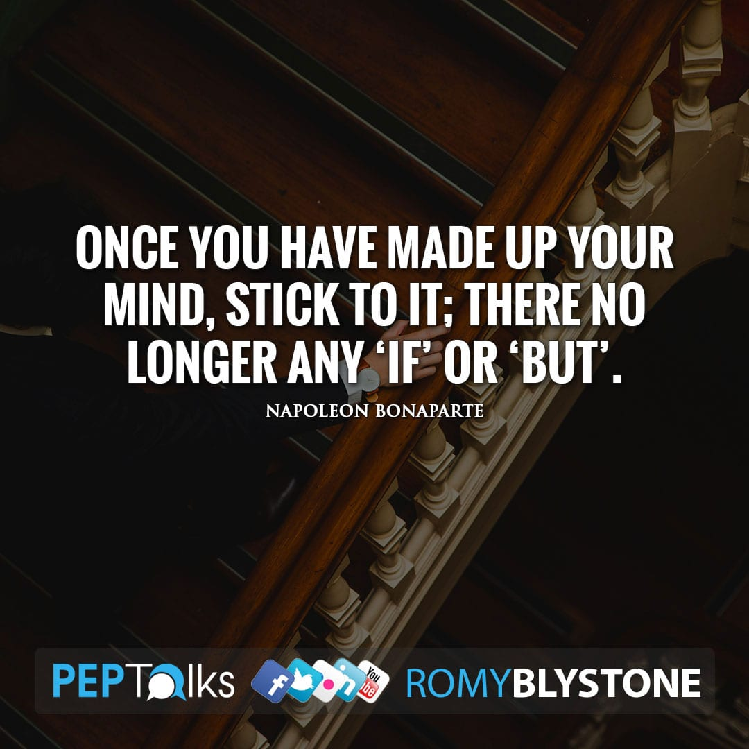 Once you have made up your mind, stick to it; there no longer any 'if' or 'but'. by Napoleon Bonaparte