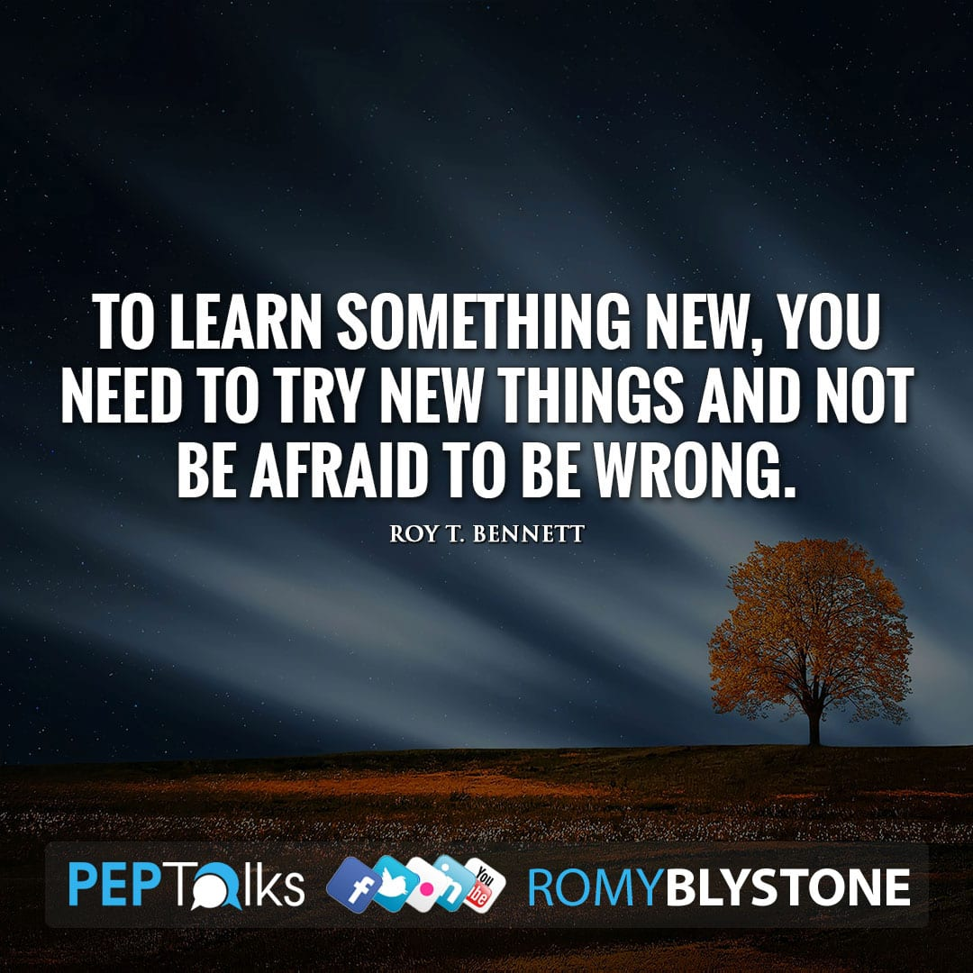 To learn something new, you need to try new things and not be afraid to be wrong. by Roy T. Bennett