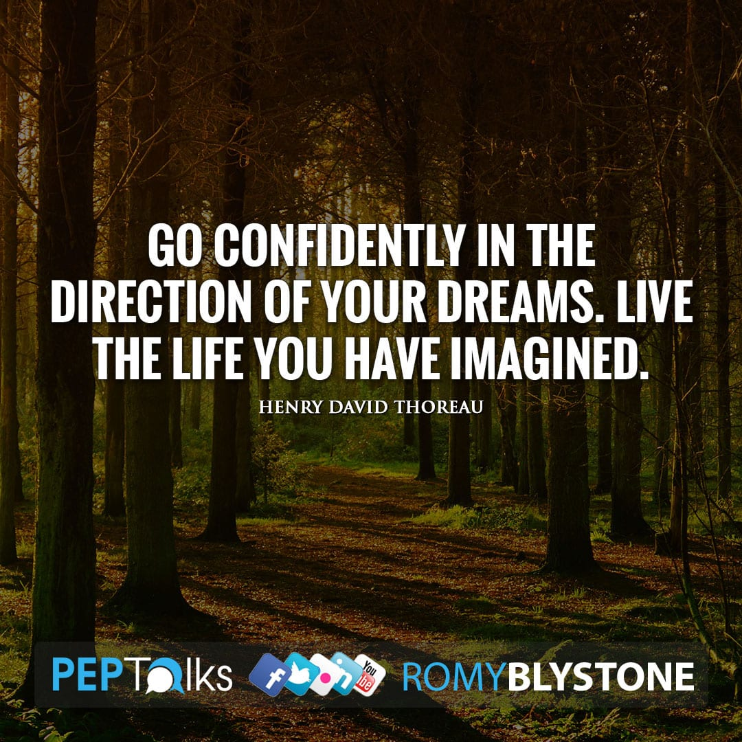 Go confidently in the direction of your dreams. Live the life you have imagined. by Henry David Thoreau