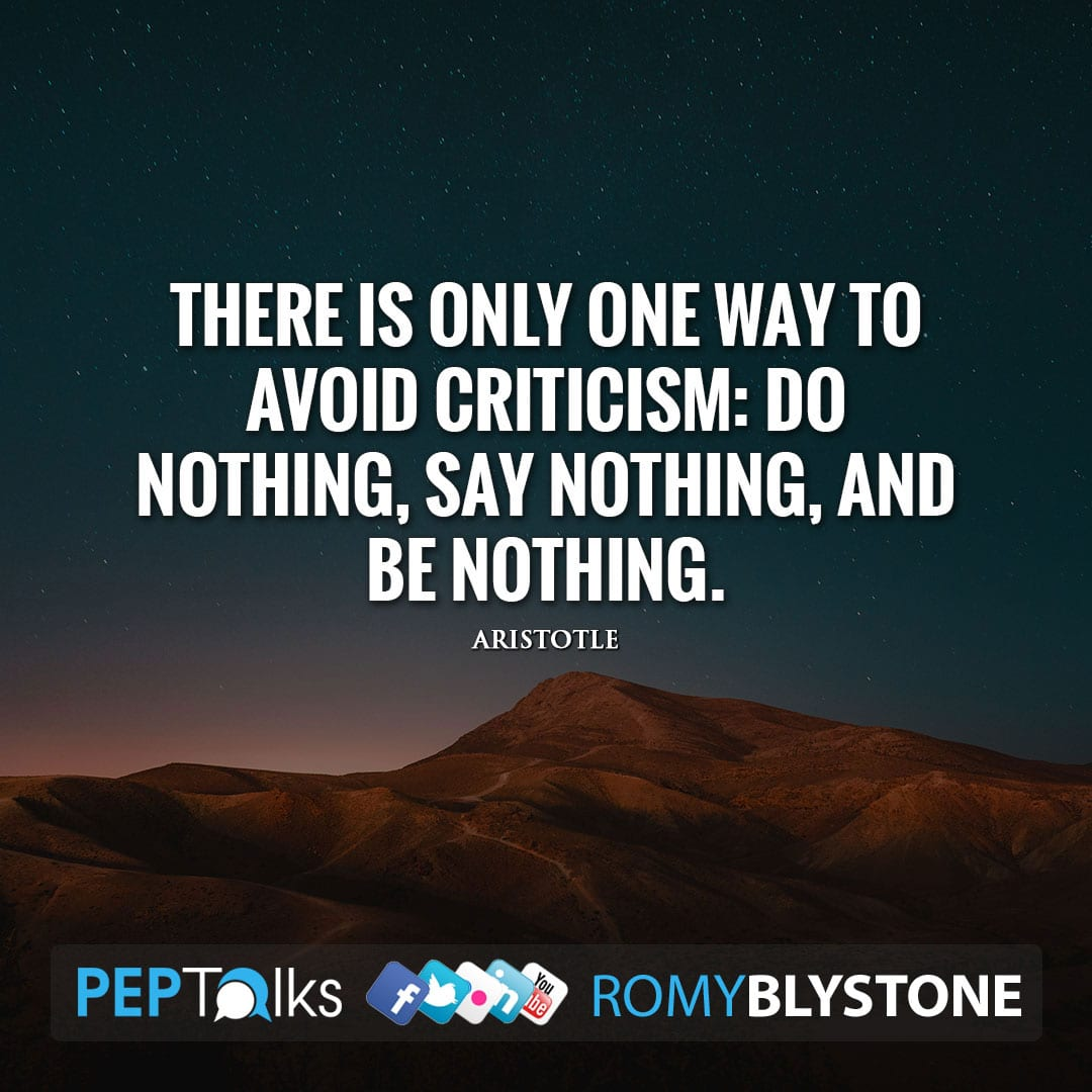 There is only one way to avoid criticism: do nothing, say nothing, and be nothing. by Aristotle