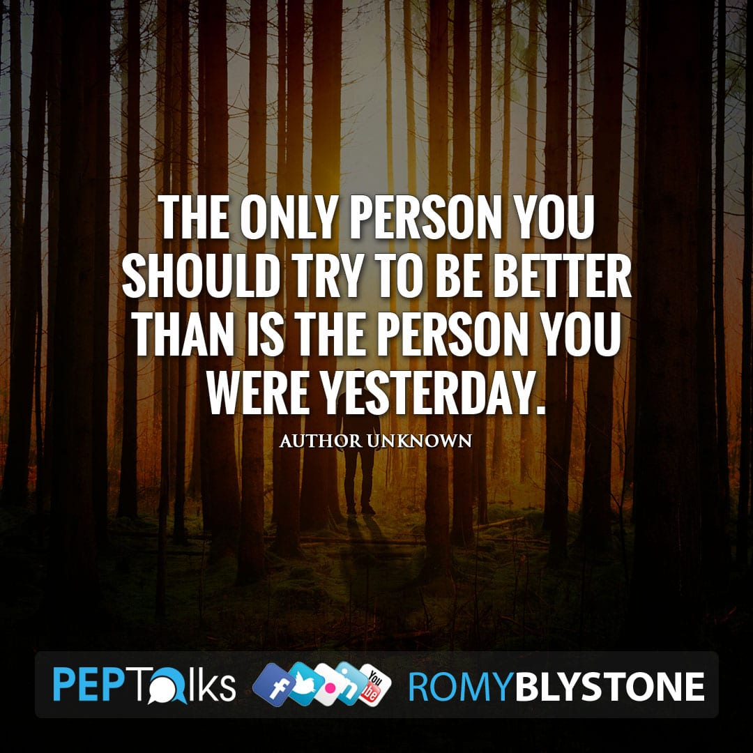 The only person you should try to be better than is the person you were yesterday. by Author Unknown