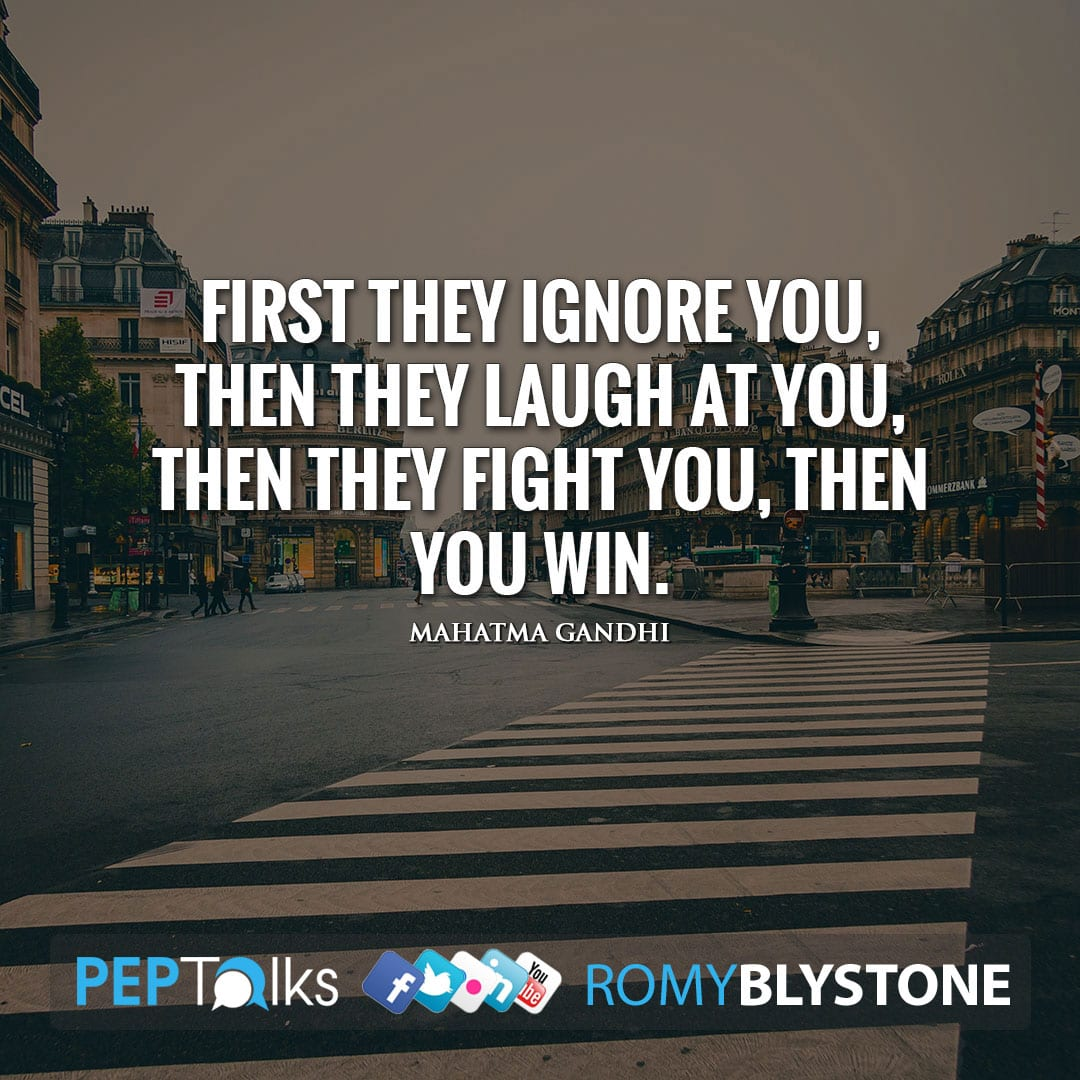 First they ignore you, then they laugh at you, then they fight you, then you win. by Mahatma Gandhi