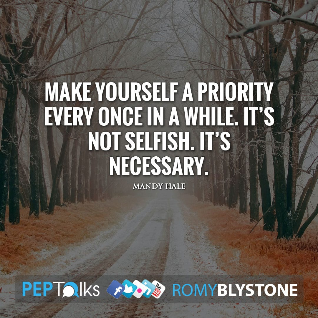 Make yourself a priority every once in a while. It's not selfish. It's necessary. by Mandy Hale