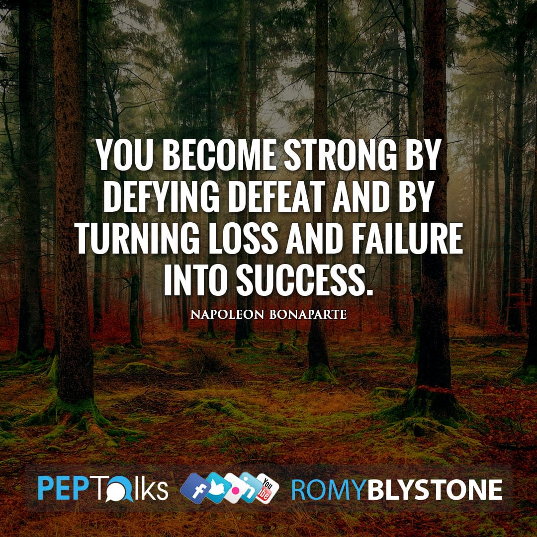 You become strong by defying defeat and by turning loss and failure into success. by Napoleon Bonaparte