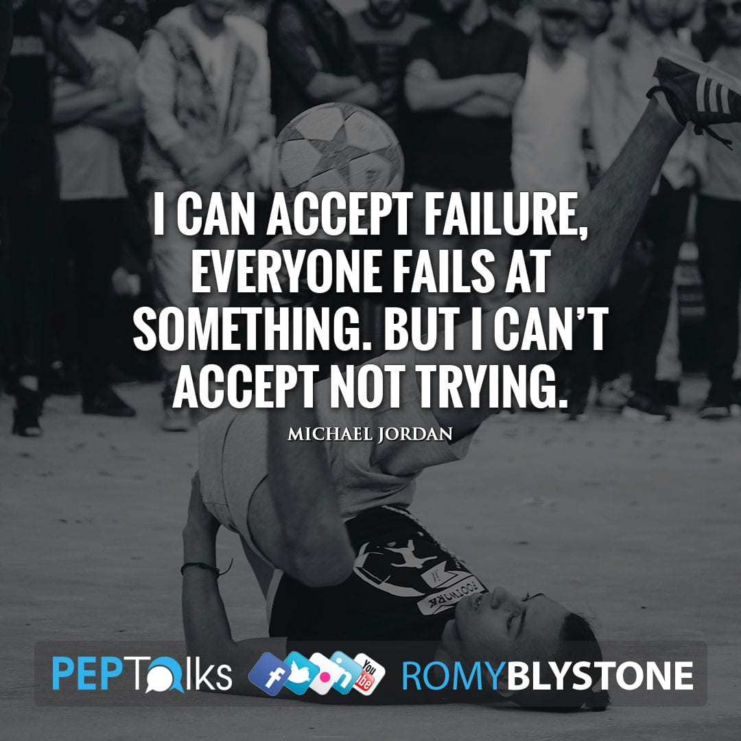 I can accept failure, everyone fails at something. But I can't accept not trying. by Michael Jordan