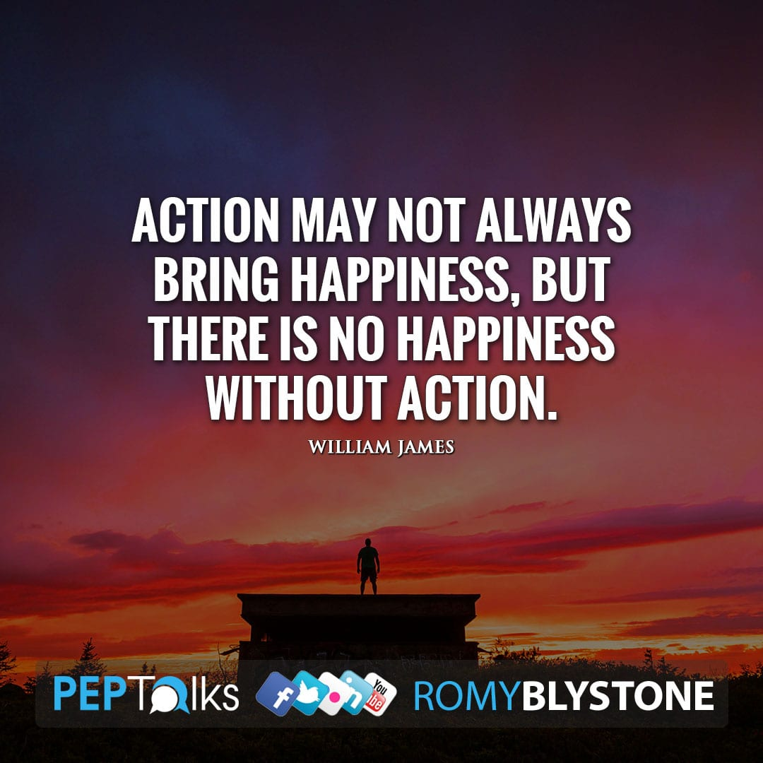 Action may not always bring happiness, but there is no happiness without action. by William James