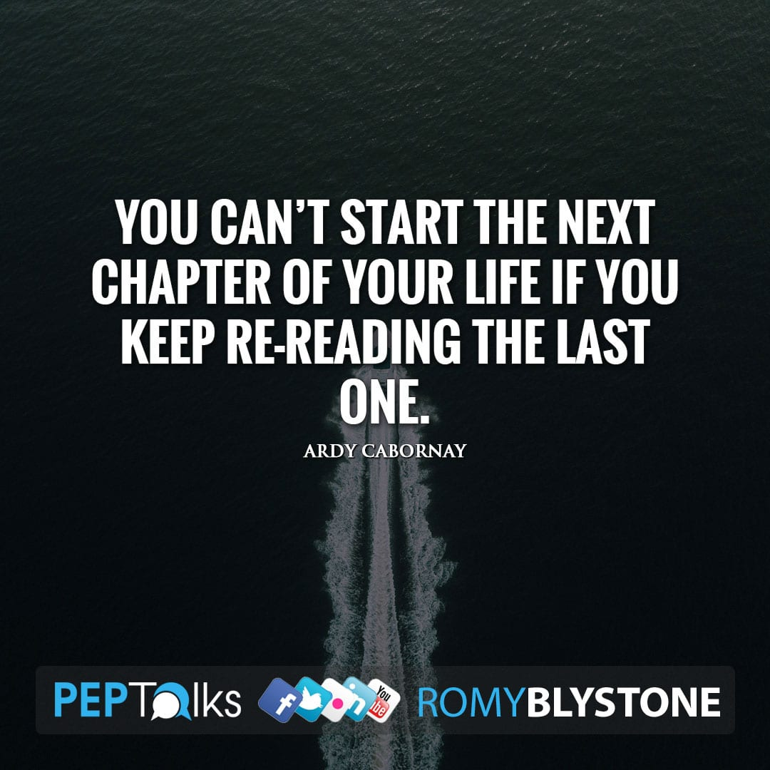 You can't start the next chapter of your life if you keep re-reading the last one. by Ardy Cabornay