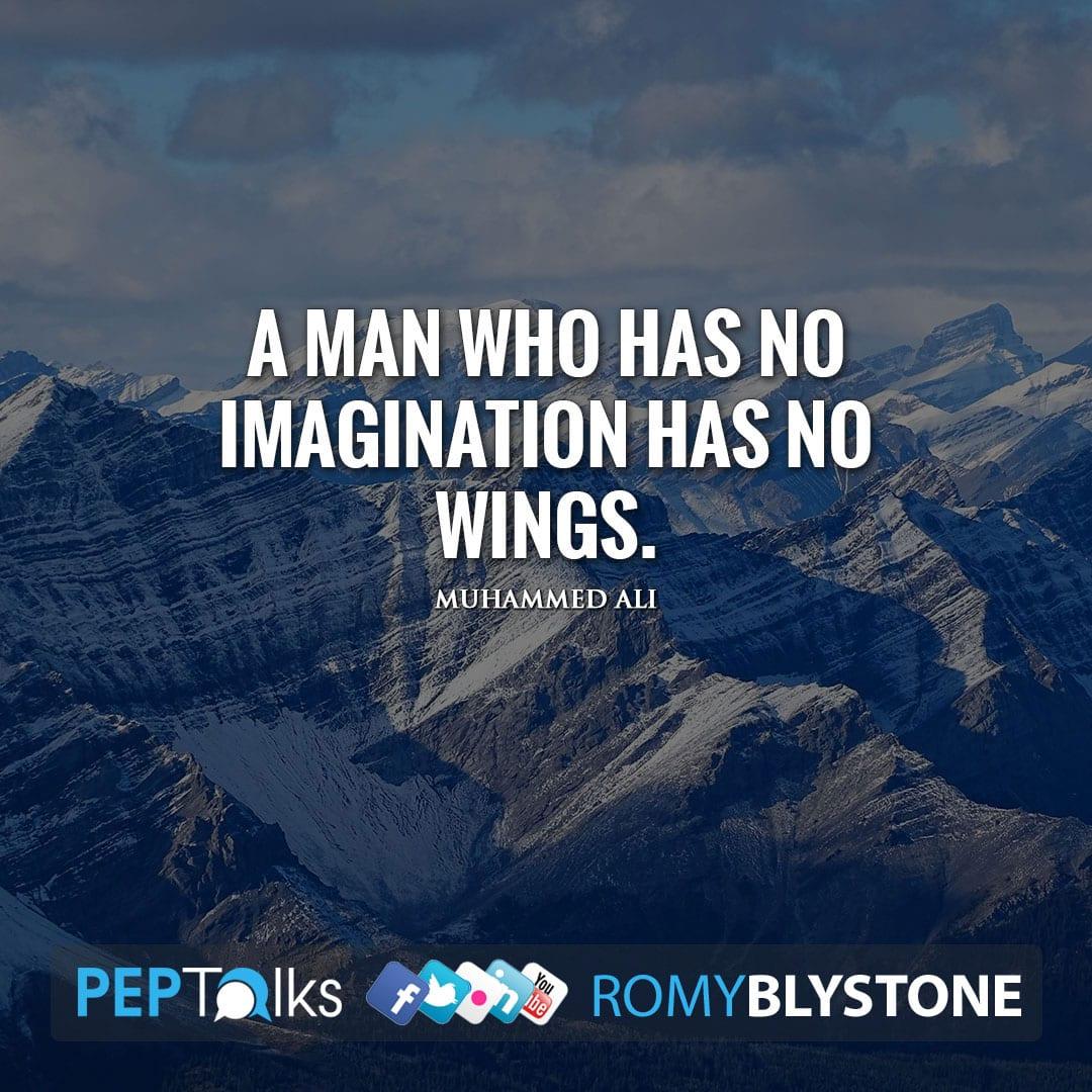 A man who has no imagination has no wings. by Muhammed Ali