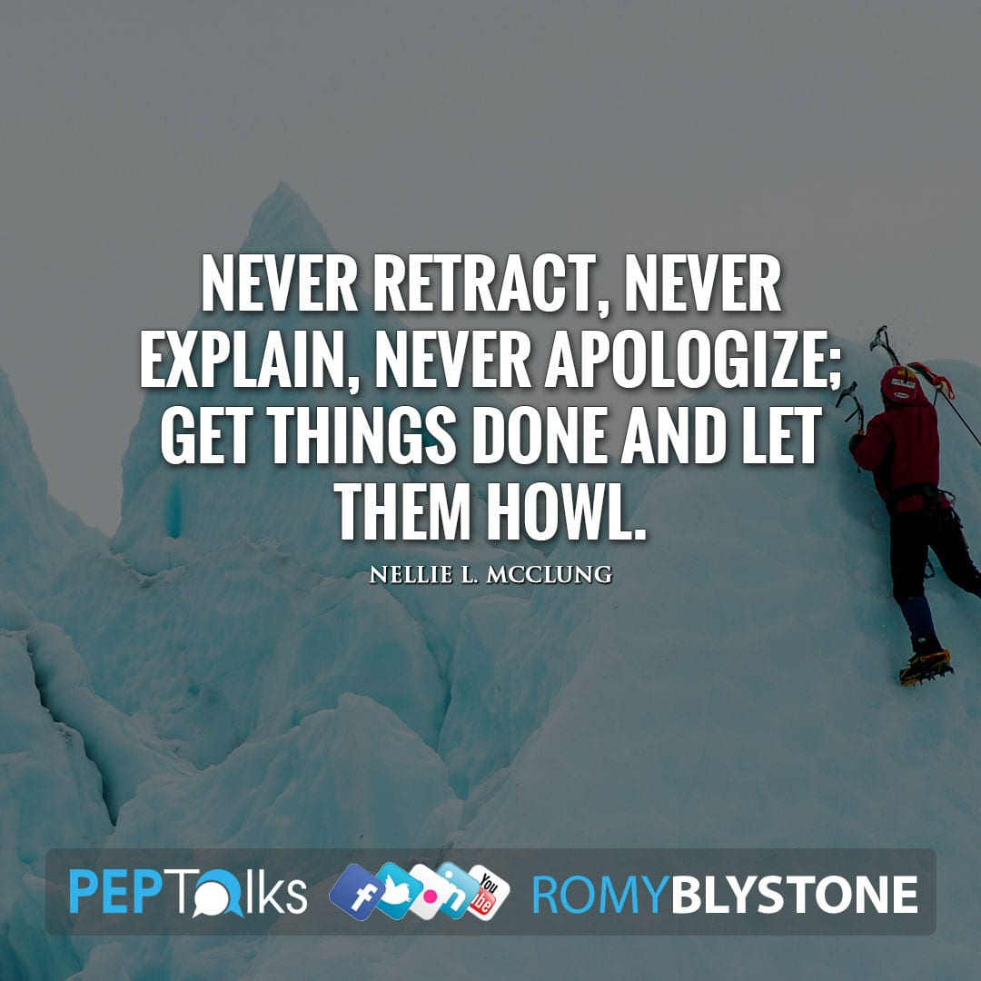 Never retract, never explain, never apologize; get things done and let them howl. by Nellie L. McClung