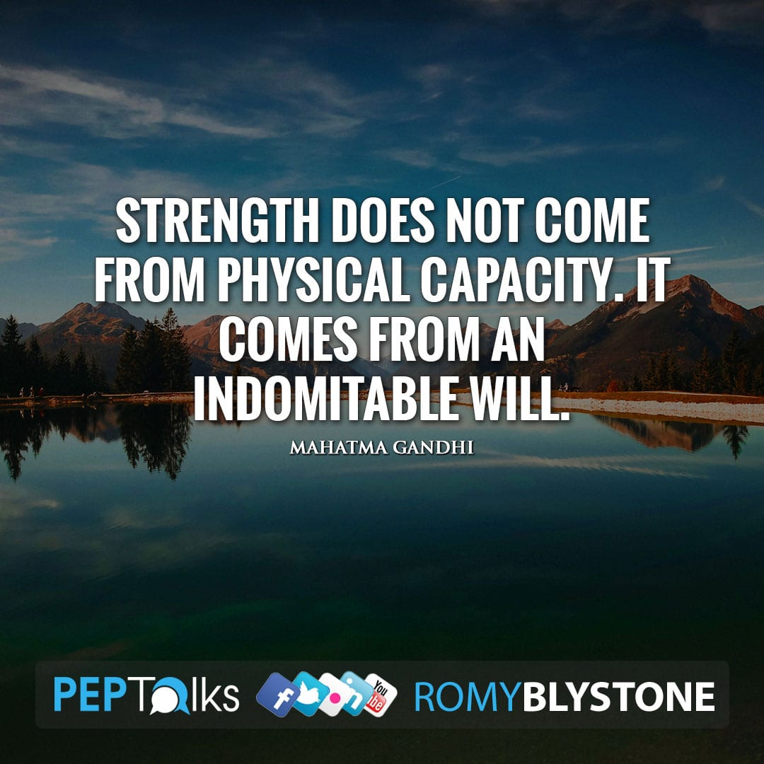 Strength does not come from physical capacity. It comes from an indomitable will. by Mahatma Gandhi
