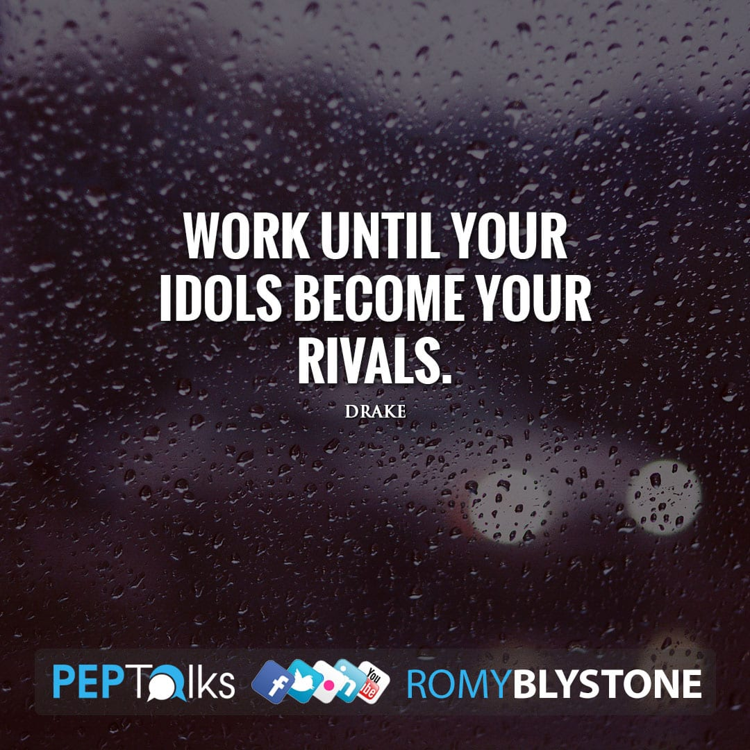 Work until your idols become your rivals. by Drake