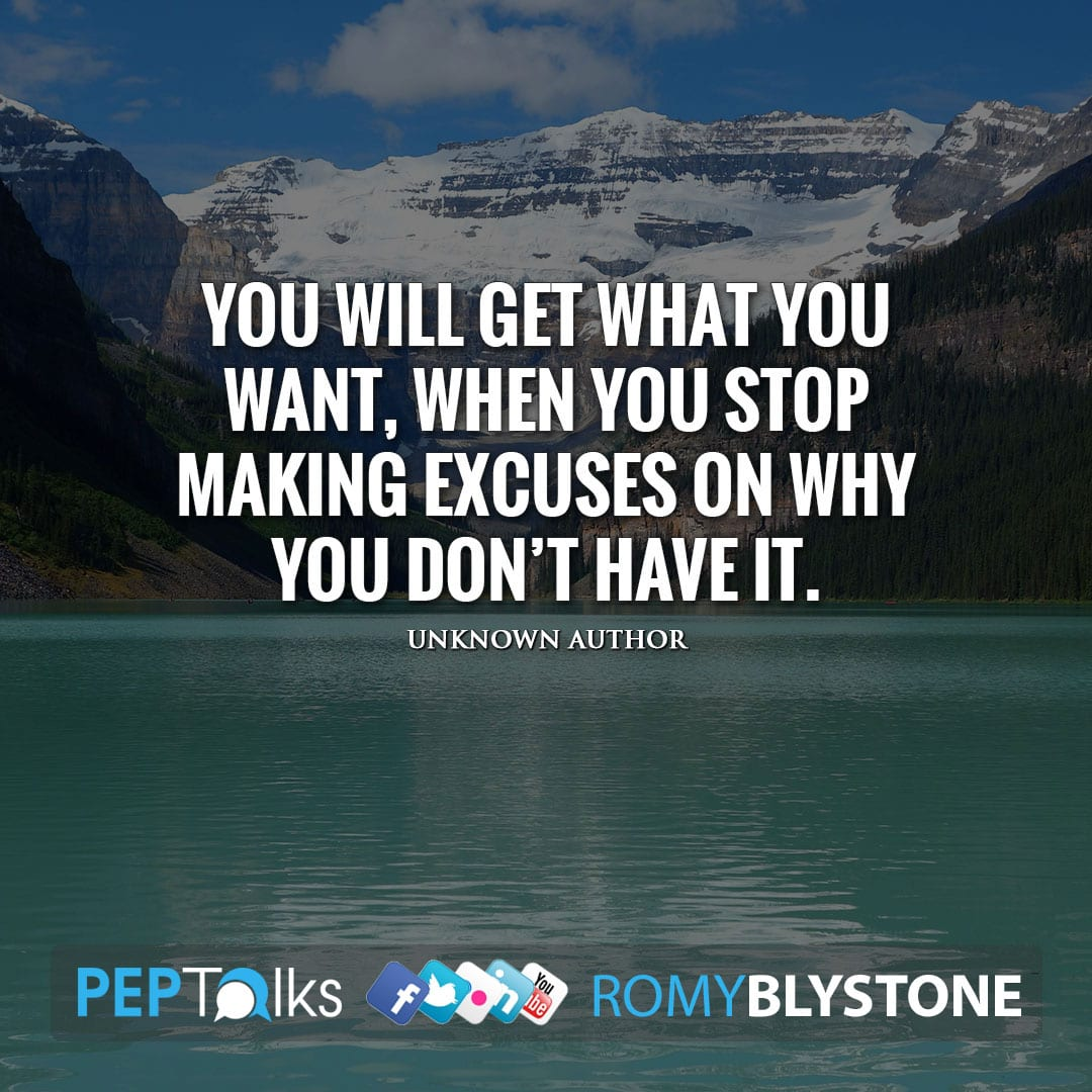 You will get what you want, when you stop making excuses on why you don't have it. by Unknown Author