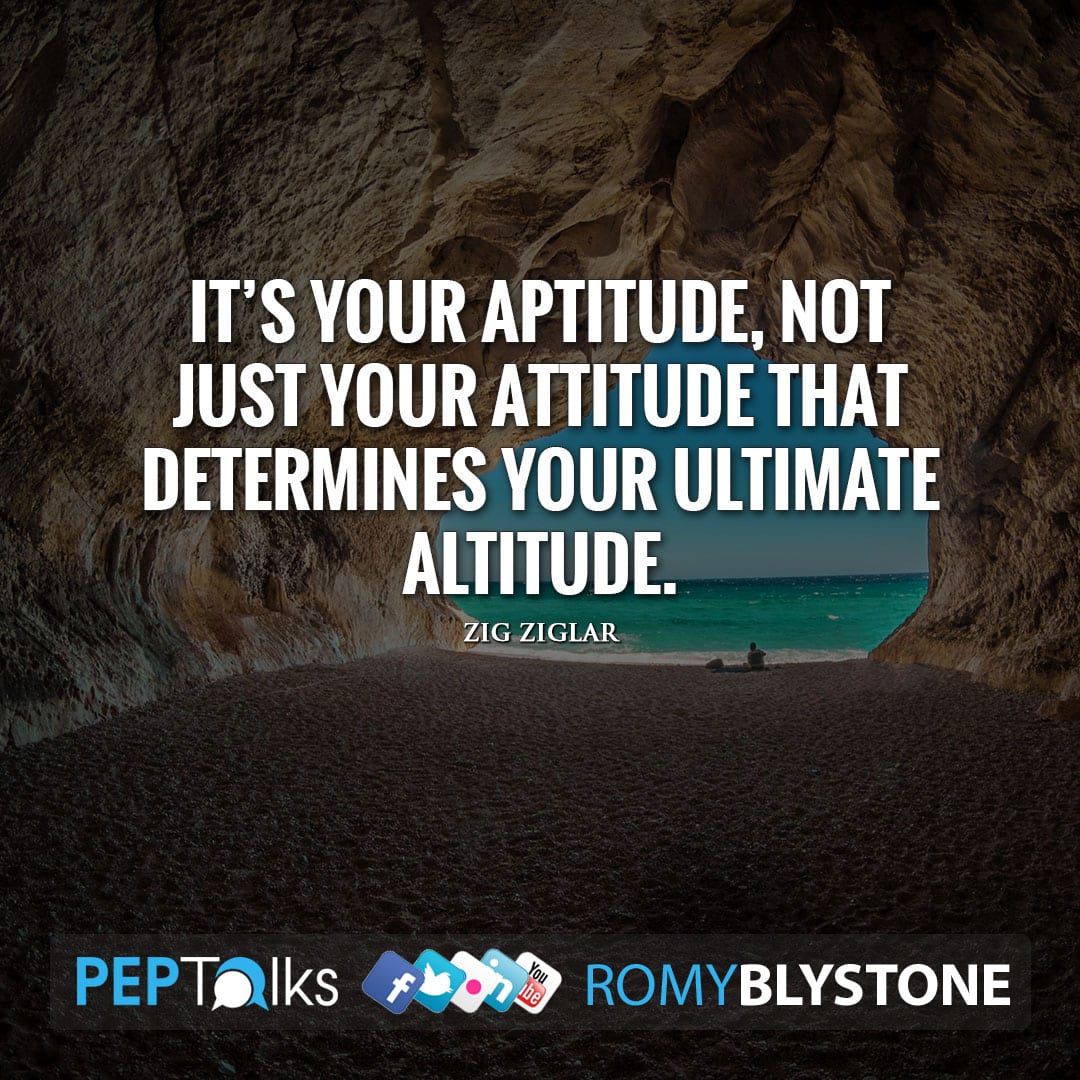 It's your aptitude, not just your attitude that determines your ultimate altitude. by Zig Ziglar