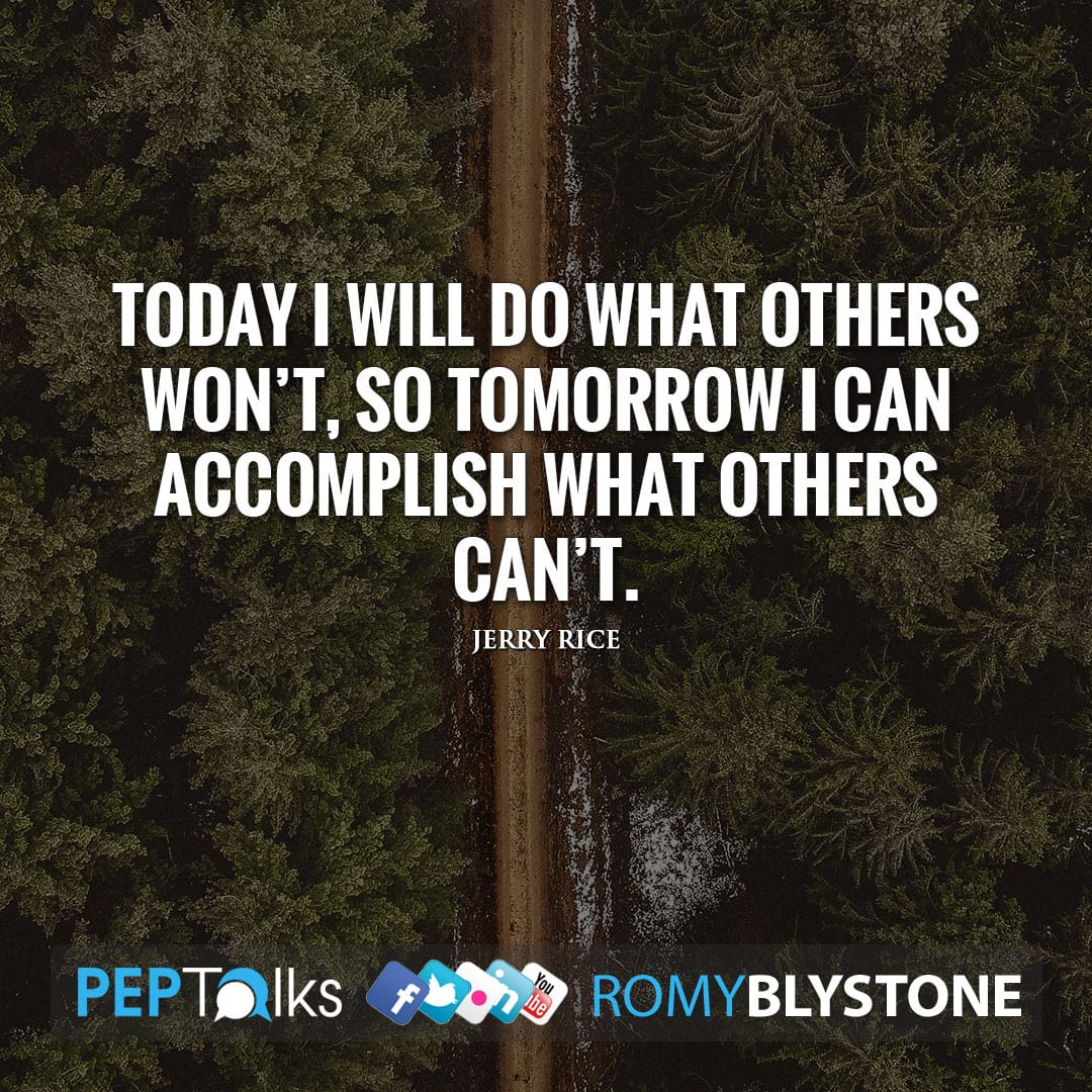 Today I will do what others won't, so tomorrow I can accomplish what others can't. by Jerry Rice
