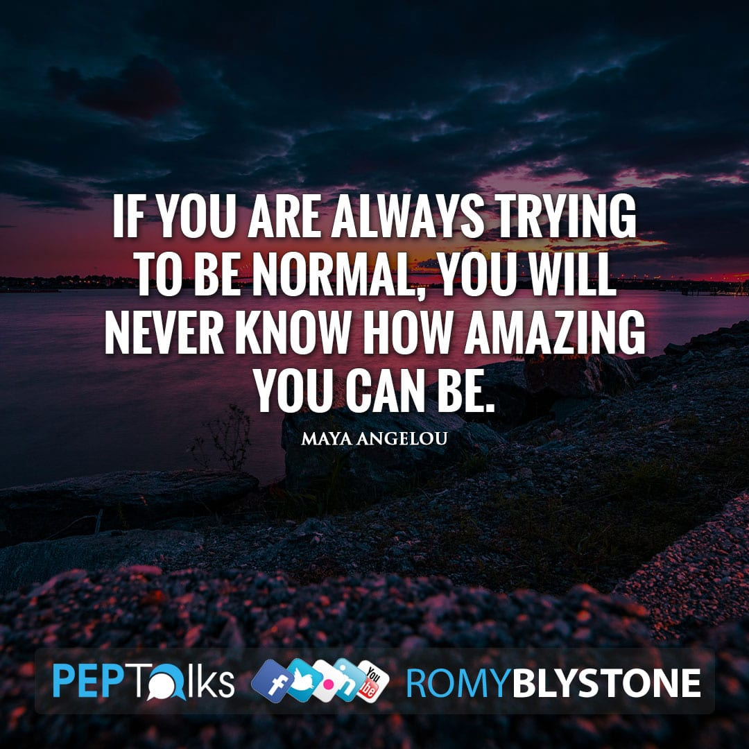 If you are always trying to be normal, you will never know how amazing you can be. by Maya Angelou