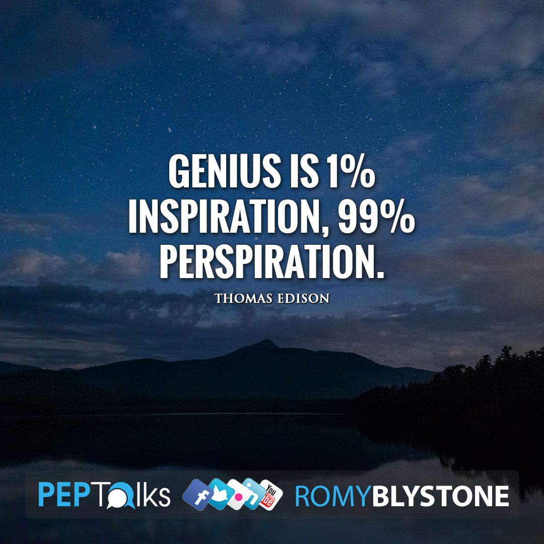 Genius is 1% inspiration, 99% perspiration. by Thomas Edison