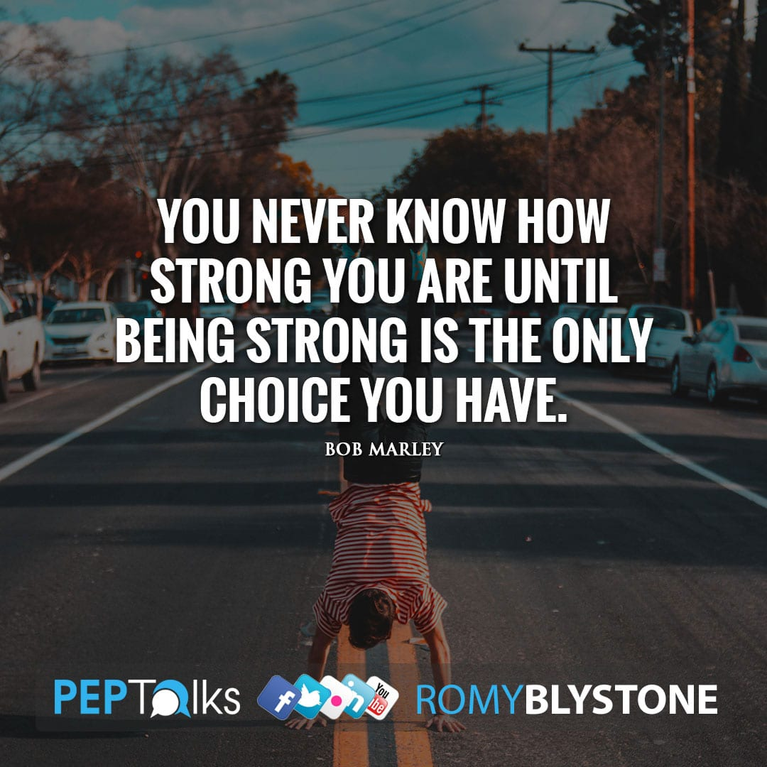 You never know how strong you are until being strong is the only choice you have. by Bob Marley