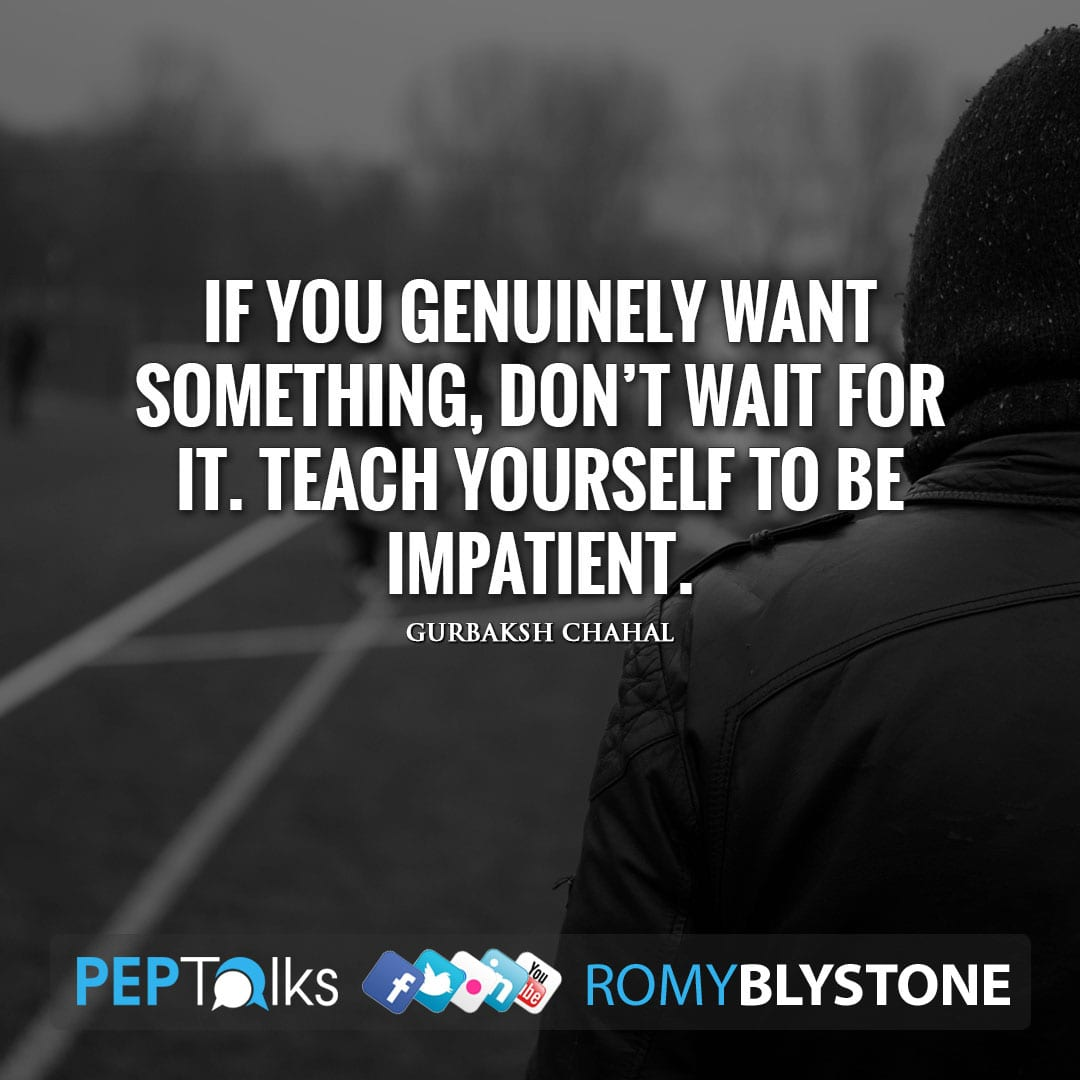 If you genuinely want something, don't wait for it. Teach yourself to be impatient. by Gurbaksh Chahal
