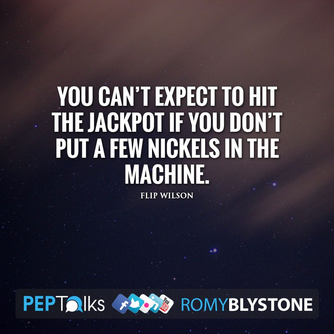 You can't expect to hit the jackpot if you don't put a few nickels in the machine. by Flip Wilson