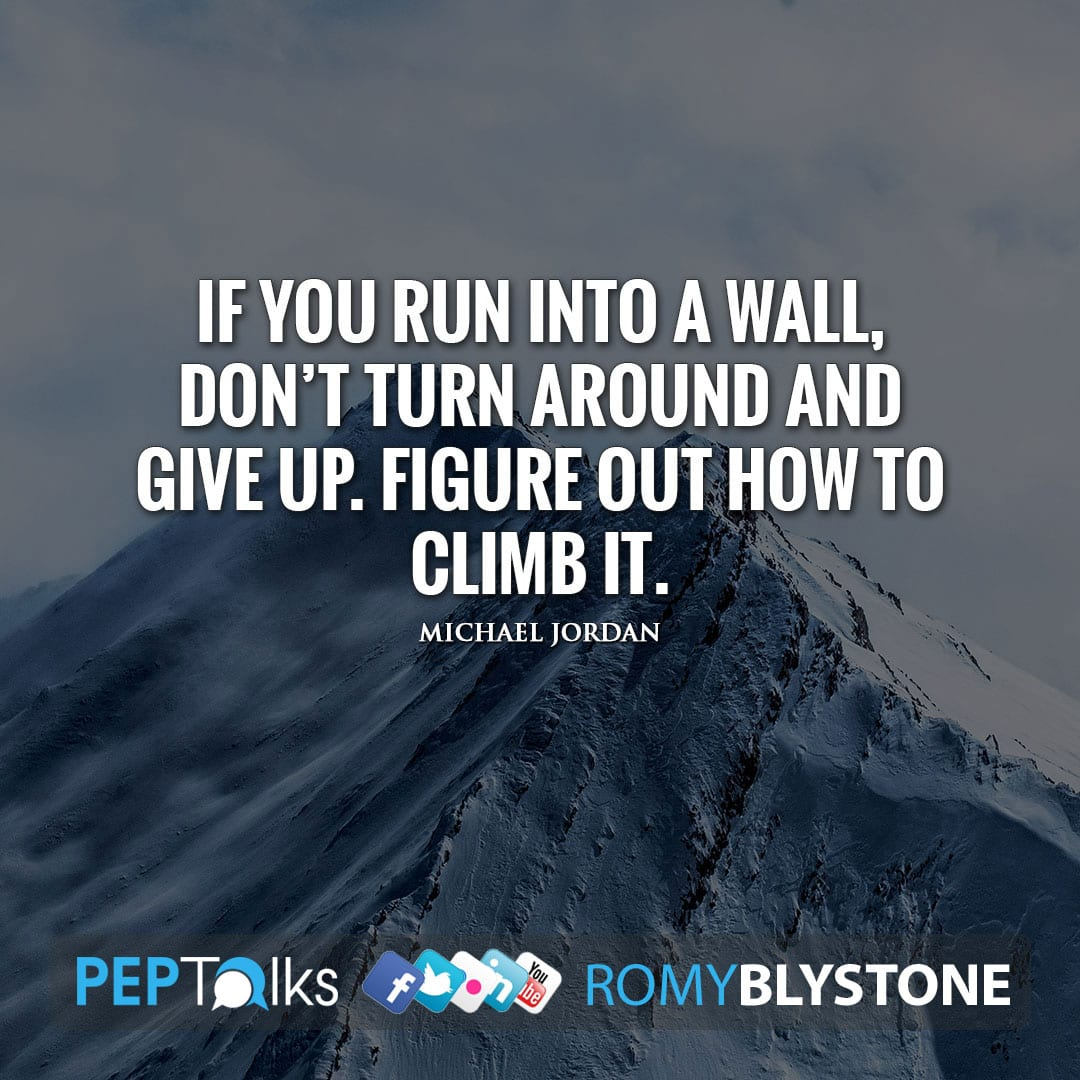 If you run into a wall, don't turn around and give up. Figure out how to climb it. by Michael Jordan