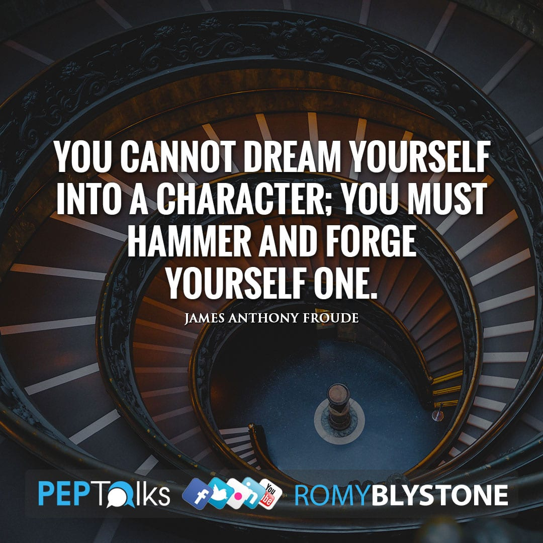 You cannot dream yourself into a character; you must hammer and forge yourself one. by James Anthony Froude