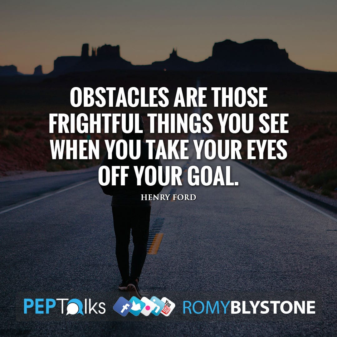 Obstacles are those frightful things you see when you take your eyes off your goal. by Henry Ford