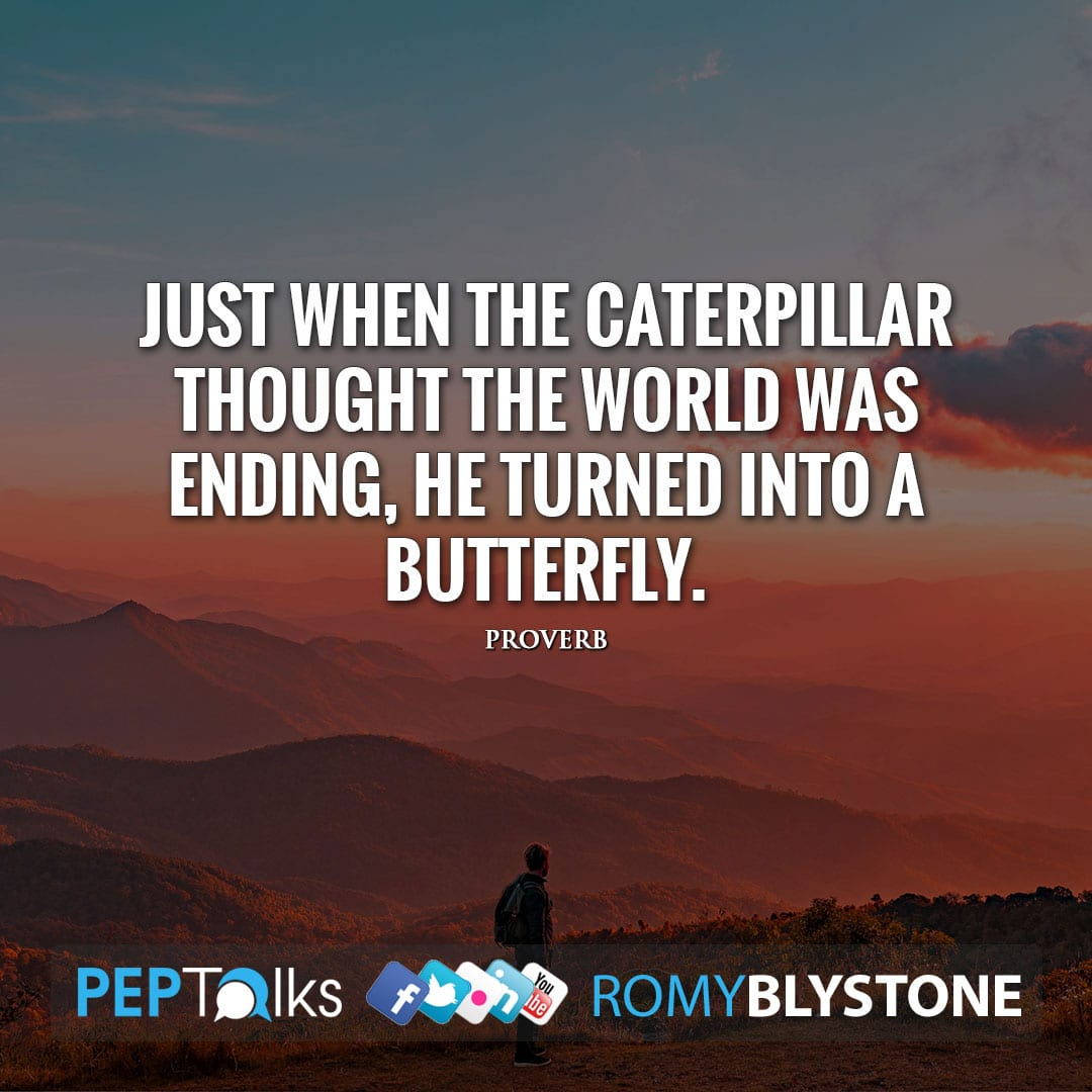 Just when the caterpillar thought the world was ending, he turned into a butterfly. by Proverb