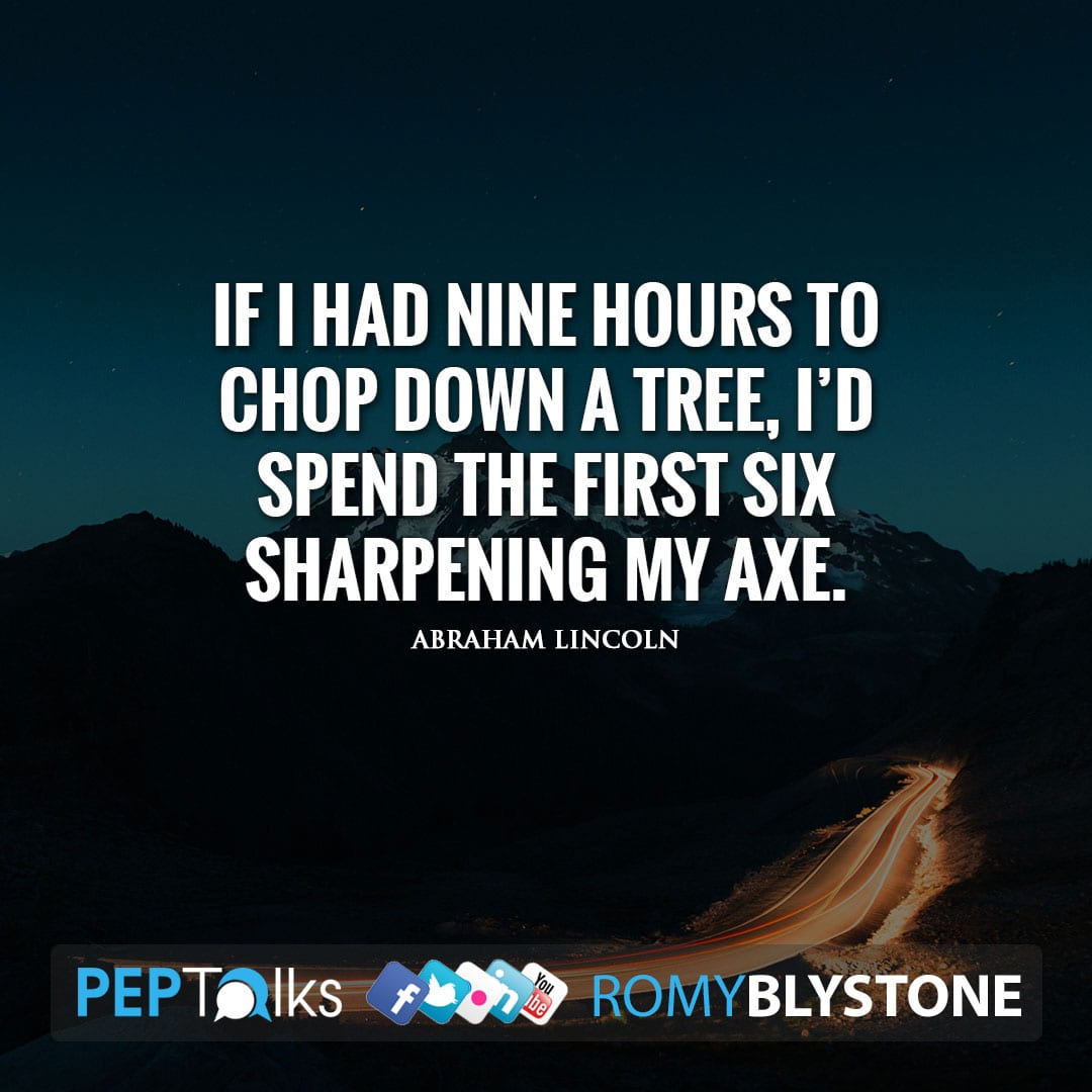 If I had nine hours to chop down a tree, I'd spend the first six sharpening my axe. by Abraham Lincoln