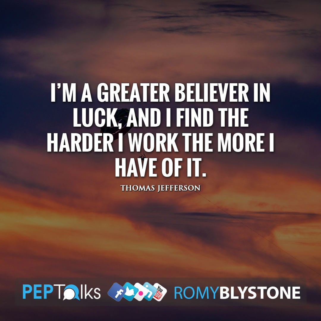 I'm a greater believer in luck, and I find the harder I work the more I have of it. by Thomas Jefferson
